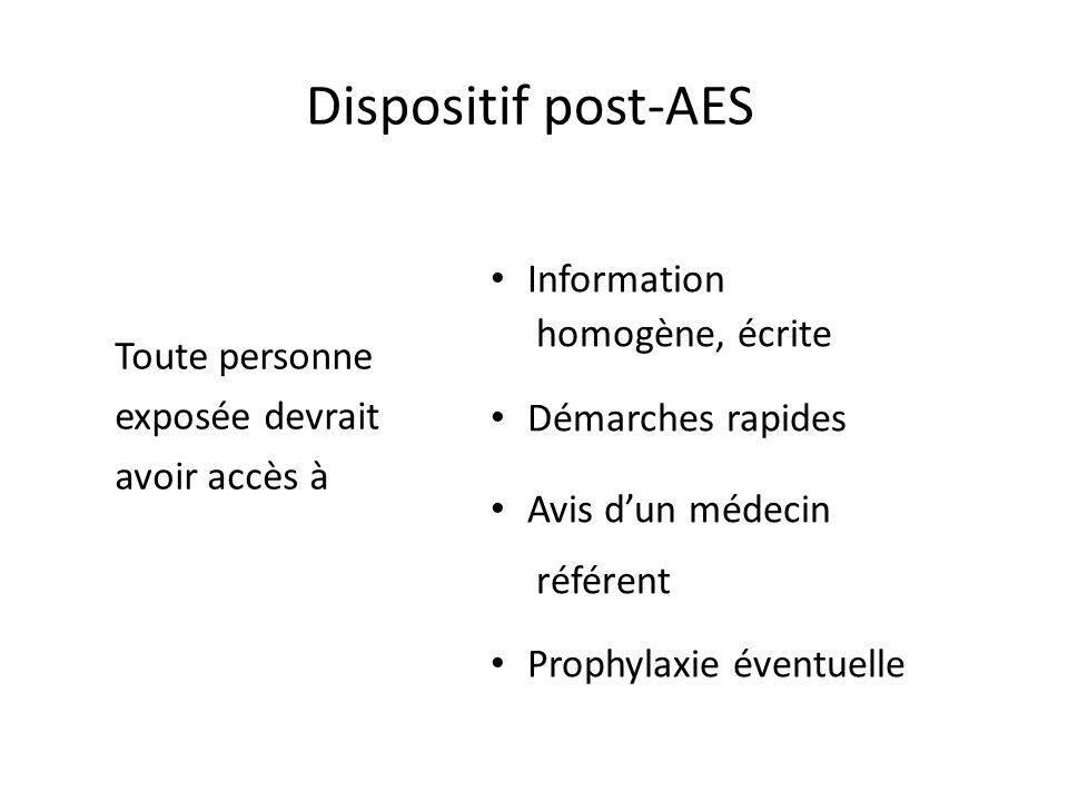 Dispositif post-AES Toute personne exposée devrait avoir accès à Information homogène, écrite Démarches rapides Avis dun médecin référent Prophylaxie éventuelle