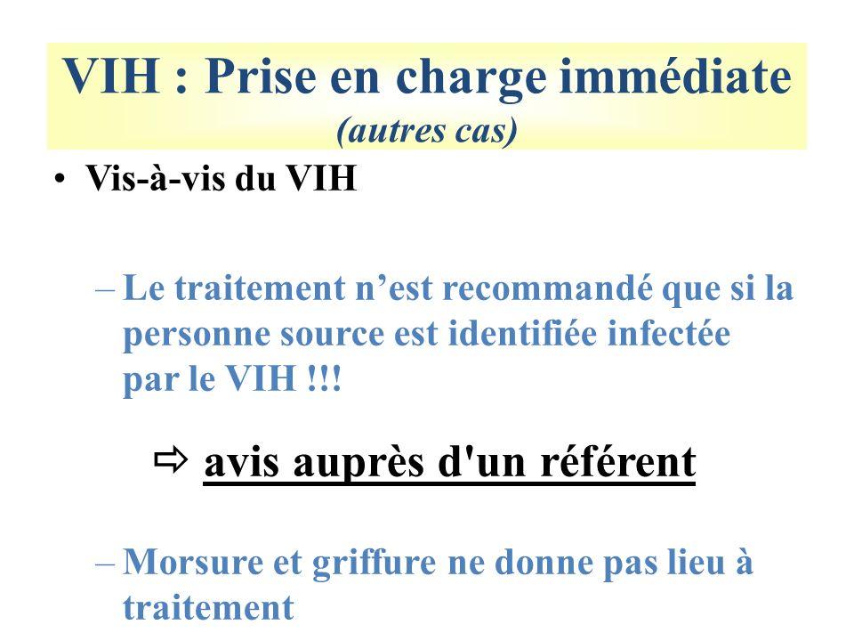 VIH : Prise en charge immédiate (autres cas) Vis-à-vis du VIH –Le traitement nest recommandé que si la personne source est identifiée infectée par le VIH !!.