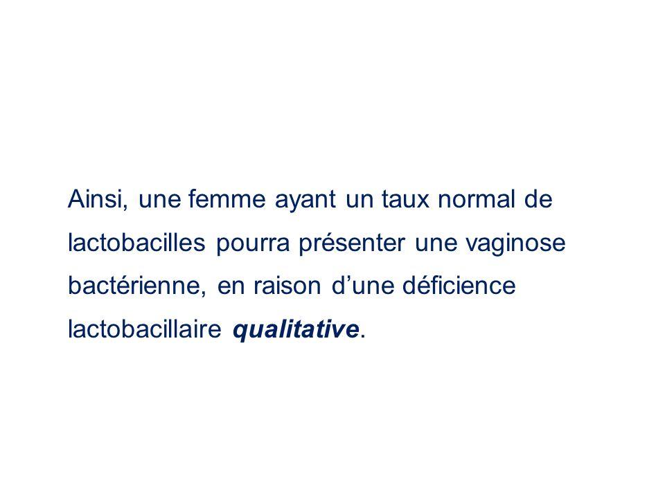 Ainsi, une femme ayant un taux normal de lactobacilles pourra présenter une vaginose bactérienne, en raison dune déficience lactobacillaire qualitativ