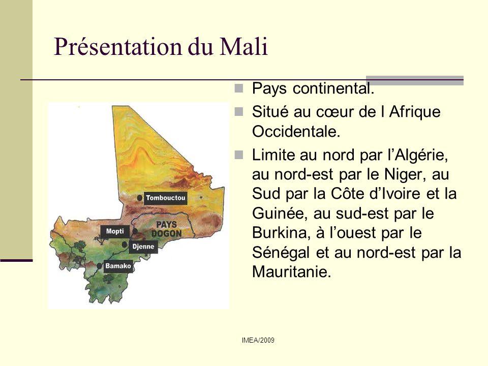 IMEA/2009 Présentation du Mali (suite) Superficie : 1 241 231 km² Population : 13,4 millions dhabitants (FMI, 2008) Densité: 10,8 habitants au Km2 Capitale : Bamako Villes principales : Ségou, Sikasso, Mopti, Gao, Kayes, Tombouctou Langue officielle : Français Données démographiques Croissance démographique : 3 % par an (Banque mondiale, 2007) Espérance de vie : 55 ans (INED, 2009) PIB : 8,78 Mds USD (FMI, 2008) 8 Médecins pour 100.000 habitants