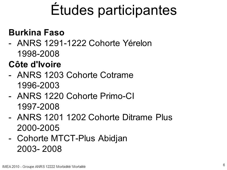 IMEA 2010 - Groupe ANRS 12222 Morbidité/ Mortalité 6 Études participantes Burkina Faso -ANRS 1291-1222 Cohorte Yérelon 1998-2008 Côte d Ivoire -ANRS 1203 Cohorte Cotrame 1996-2003 -ANRS 1220 Cohorte Primo-CI 1997-2008 -ANRS 1201 1202 Cohorte Ditrame Plus 2000-2005 -Cohorte MTCT-Plus Abidjan 2003- 2008