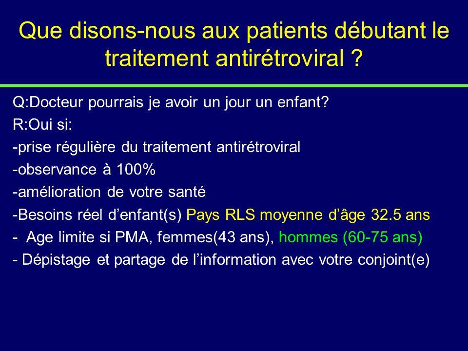 Que disons-nous aux patients débutant le traitement antirétroviral ? Q:Docteur pourrais je avoir un jour un enfant? R:Oui si: -prise régulière du trai