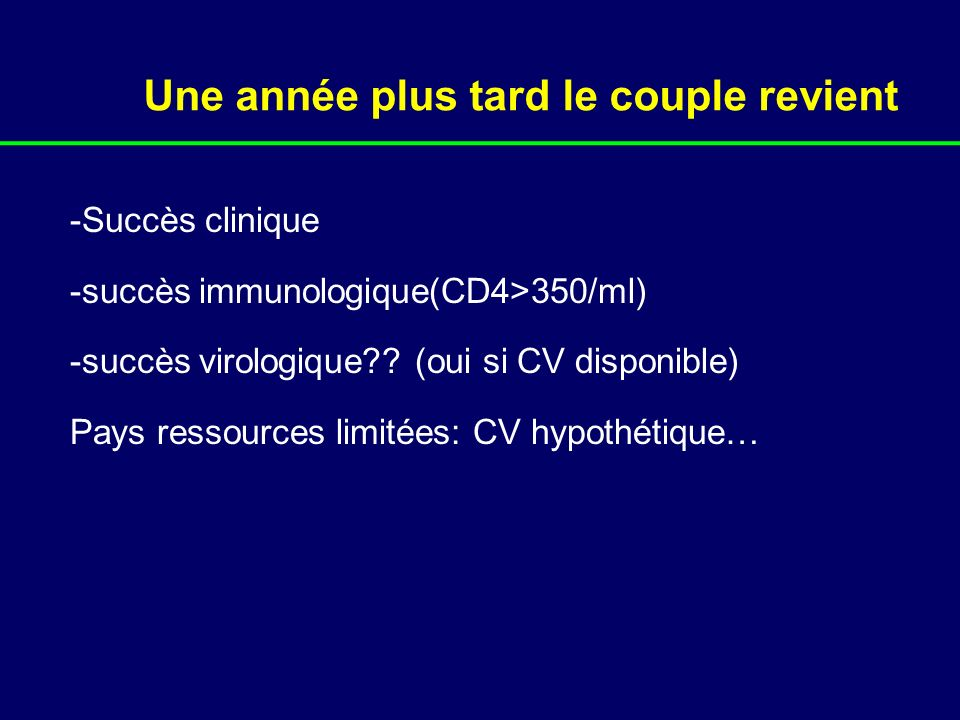 Une année plus tard le couple revient -Succès clinique -succès immunologique(CD4>350/ml) -succès virologique?? (oui si CV disponible) Pays ressources