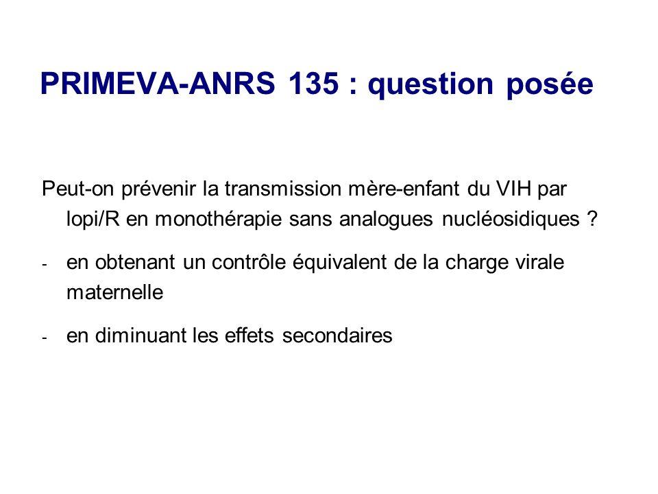 PRIMEVA-ANRS 135 : question posée Peut-on prévenir la transmission mère-enfant du VIH par lopi/R en monothérapie sans analogues nucléosidiques .