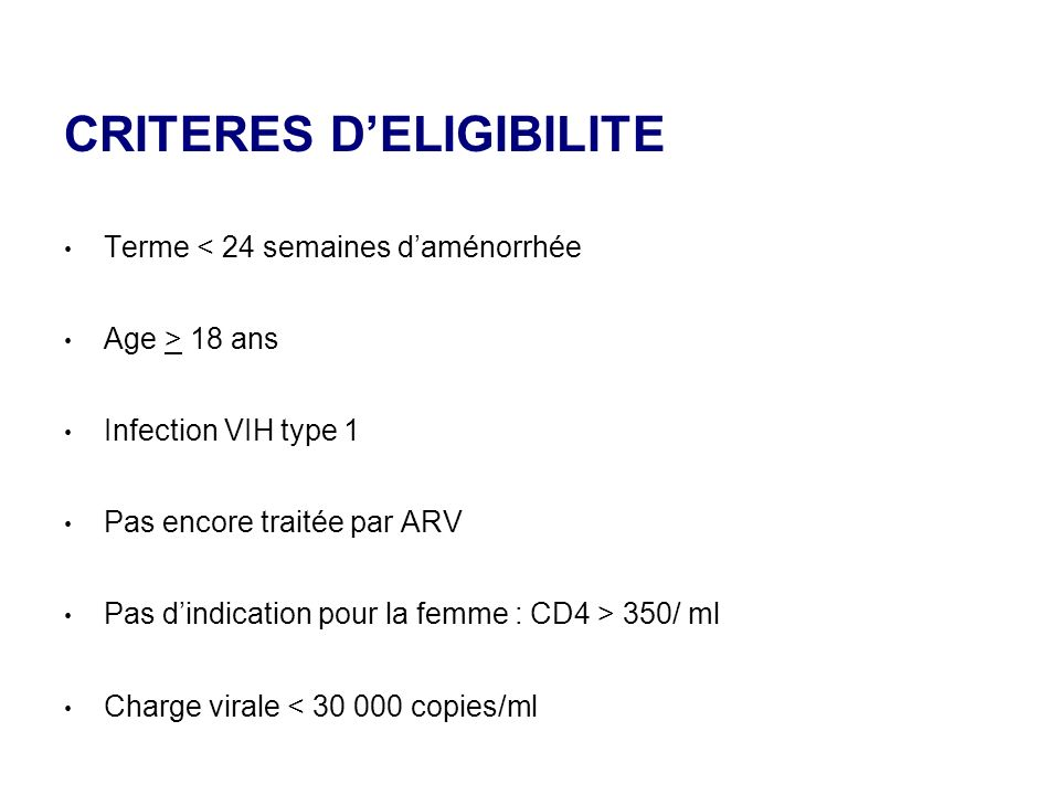 CRITERES DELIGIBILITE Terme < 24 semaines daménorrhée Age > 18 ans Infection VIH type 1 Pas encore traitée par ARV Pas dindication pour la femme : CD4 > 350/ ml Charge virale < 30 000 copies/ml