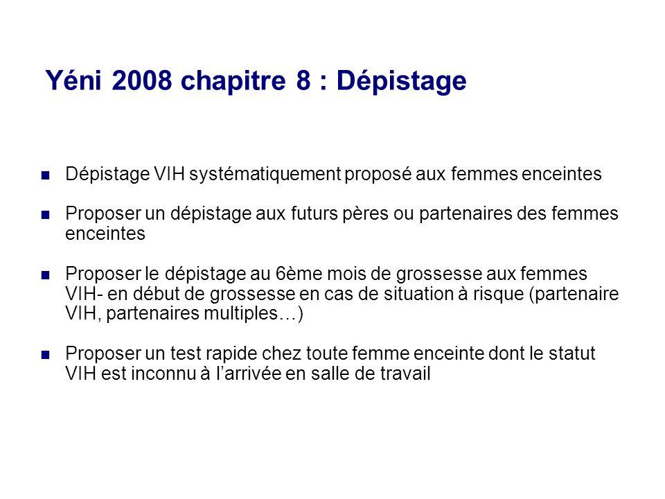 Yéni 2008 chapitre 8 : Dépistage Dépistage VIH systématiquement proposé aux femmes enceintes Proposer un dépistage aux futurs pères ou partenaires des