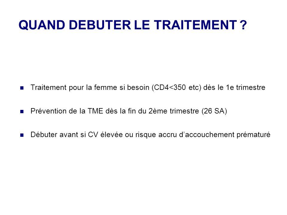 QUAND DEBUTER LE TRAITEMENT ? Traitement pour la femme si besoin (CD4<350 etc) dès le 1e trimestre Prévention de la TME dès la fin du 2ème trimestre (