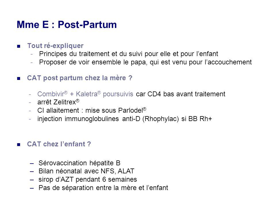 Mme E : Post-Partum Tout ré-expliquer -Principes du traitement et du suivi pour elle et pour lenfant -Proposer de voir ensemble le papa, qui est venu pour laccouchement CAT post partum chez la mère .