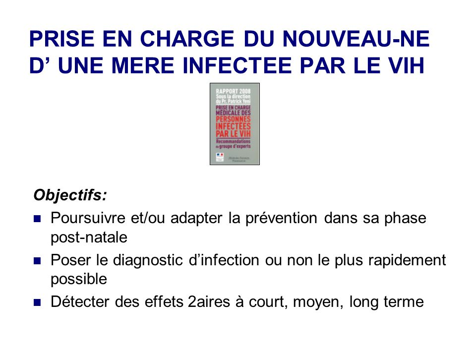 PRISE EN CHARGE DU NOUVEAU-NE D UNE MERE INFECTEE PAR LE VIH Objectifs: Poursuivre et/ou adapter la prévention dans sa phase post-natale Poser le diagnostic dinfection ou non le plus rapidement possible Détecter des effets 2aires à court, moyen, long terme