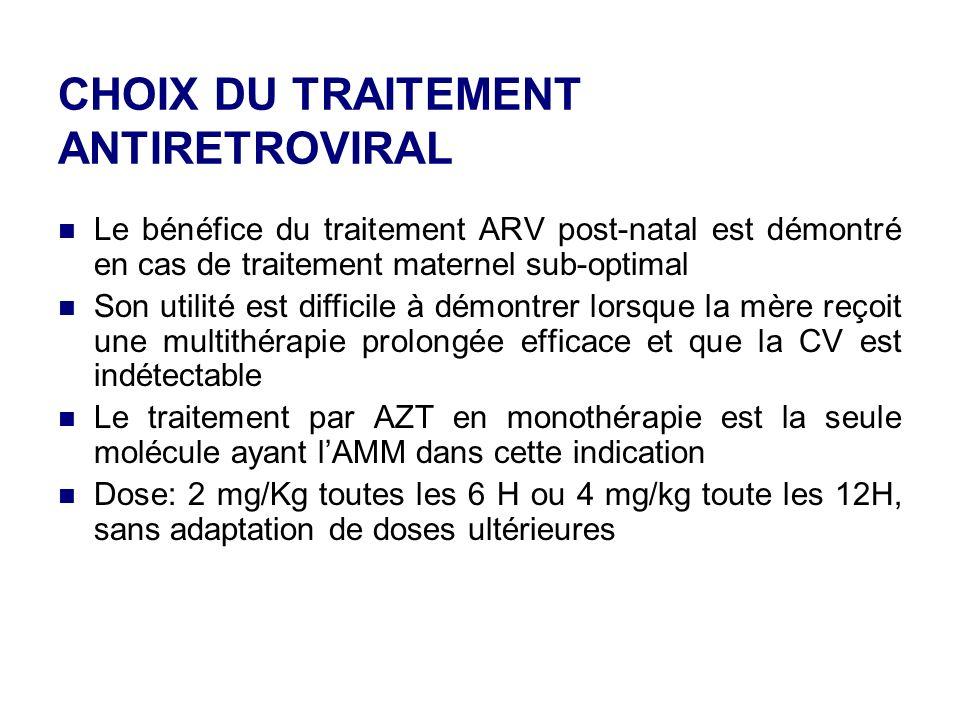 CHOIX DU TRAITEMENT ANTIRETROVIRAL Le bénéfice du traitement ARV post-natal est démontré en cas de traitement maternel sub-optimal Son utilité est difficile à démontrer lorsque la mère reçoit une multithérapie prolongée efficace et que la CV est indétectable Le traitement par AZT en monothérapie est la seule molécule ayant lAMM dans cette indication Dose: 2 mg/Kg toutes les 6 H ou 4 mg/kg toute les 12H, sans adaptation de doses ultérieures