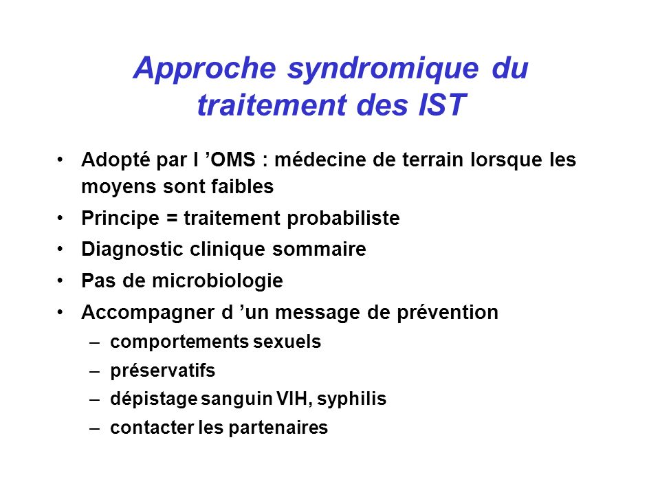 Traitement syndromique et prévalence des IST Mayaud AIDS 1997 Comparaison d un traitement syndromique amélioré au traitement classique en Tanzanie rurale Incidence IST : 214/4244 (5 p1000) vs 315/4528 (7 p1000) diminution de 0,72 (IC95 : 0,61 - 0,86)