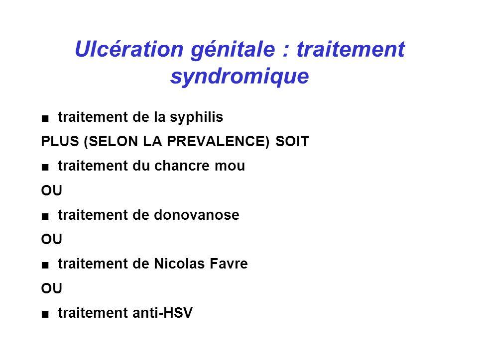 Ulcération génitale : traitement syndromique traitement de la syphilis PLUS (SELON LA PREVALENCE) SOIT traitement du chancre mou OU traitement de donovanose OU traitement de Nicolas Favre OU traitement anti-HSV
