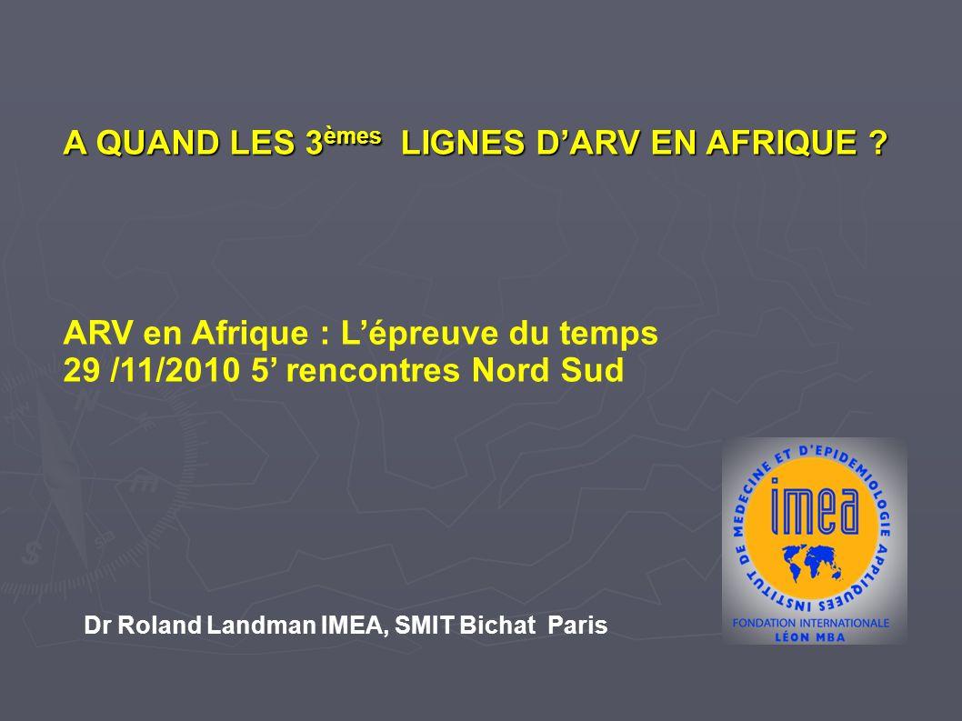 A QUAND LES 3 èmes LIGNES DARV EN AFRIQUE ? ARV en Afrique : Lépreuve du temps 29 /11/2010 5 rencontres Nord Sud Dr Roland Landman IMEA, SMIT Bichat P