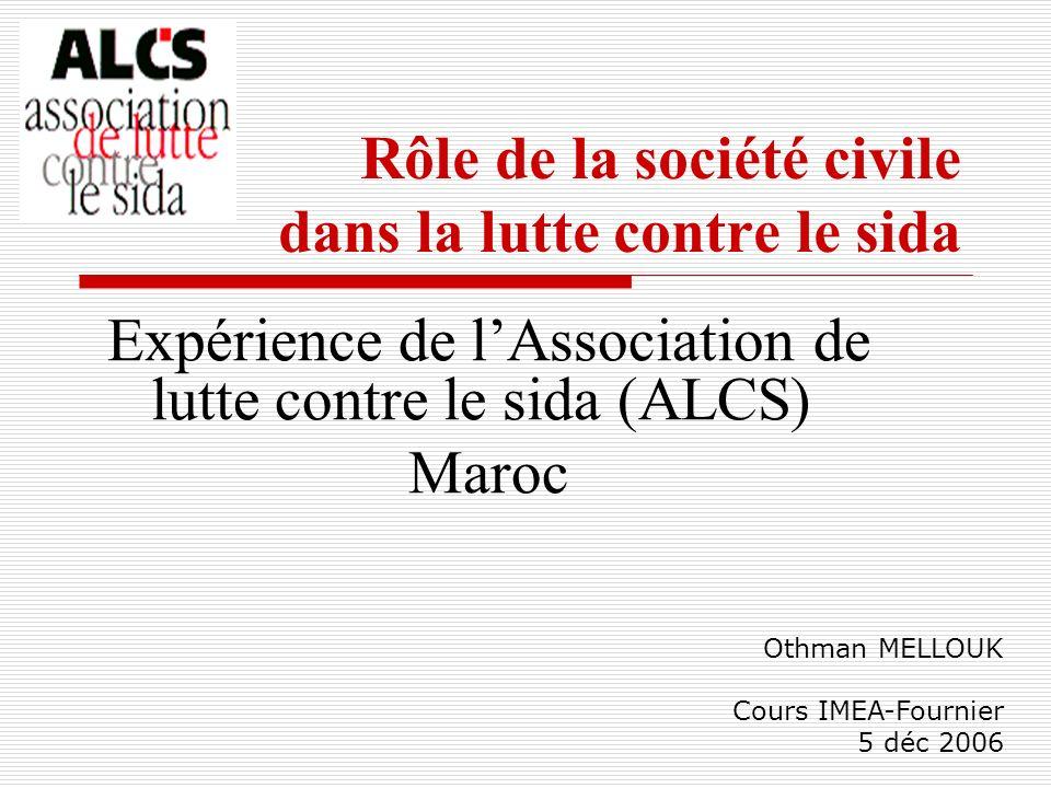 Rôle de la société civile dans la lutte contre le sida Expérience de lAssociation de lutte contre le sida (ALCS) Maroc Othman MELLOUK Cours IMEA-Fourn