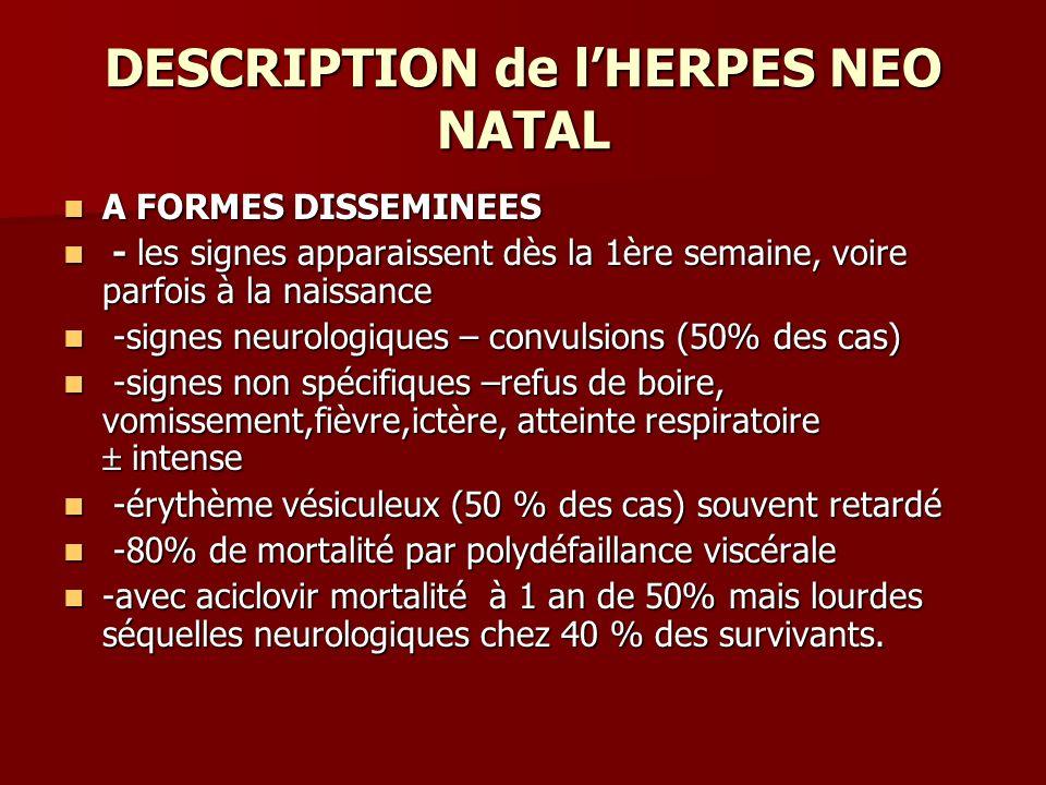 DESCRIPTION de lHERPES NEO NATAL A FORMES DISSEMINEES A FORMES DISSEMINEES - les signes apparaissent dès la 1ère semaine, voire parfois à la naissance