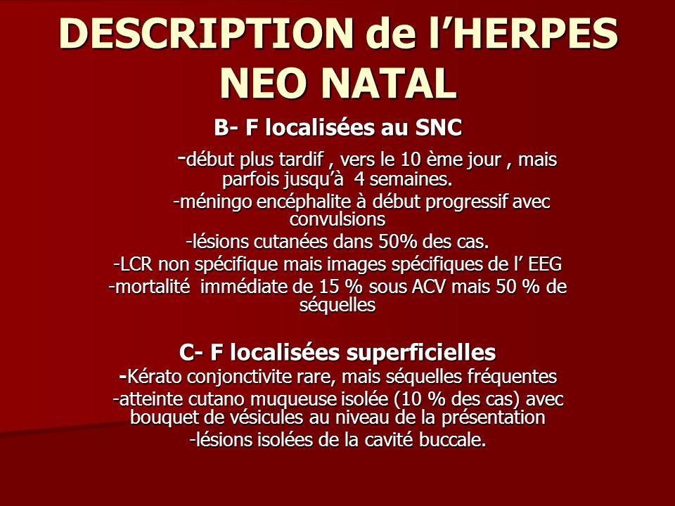 DESCRIPTION de lHERPES NEO NATAL B- F localisées au SNC - début plus tardif, vers le 10 ème jour, mais parfois jusquà 4 semaines. - début plus tardif,