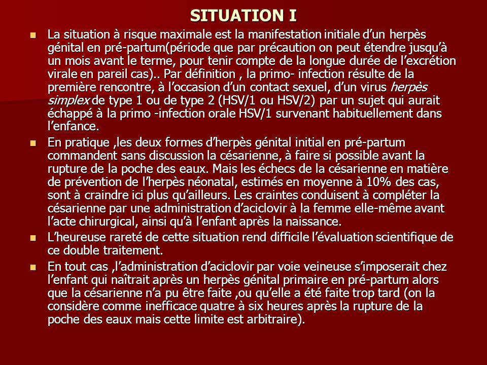SITUATION I La situation à risque maximale est la manifestation initiale dun herpès génital en pré-partum(période que par précaution on peut étendre j