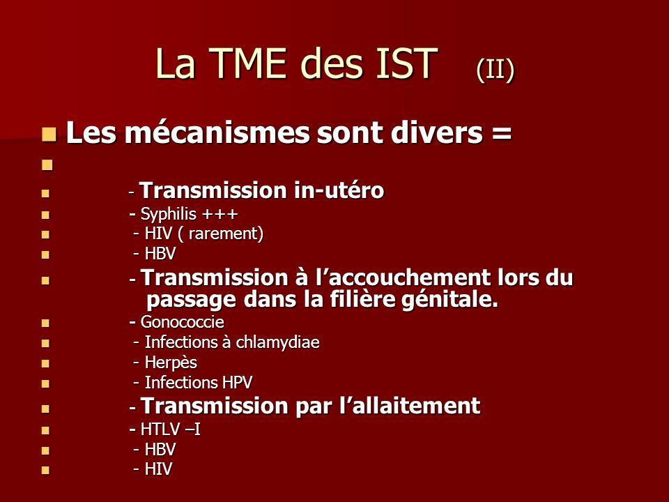 La TME des IST (II) Les mécanismes sont divers = Les mécanismes sont divers = - Transmission in-utéro - Transmission in-utéro - Syphilis +++ - Syphili