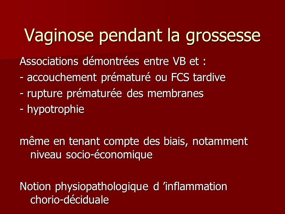 Vaginose pendant la grossesse Associations démontrées entre VB et : - accouchement prématuré ou FCS tardive - rupture prématurée des membranes - hypot