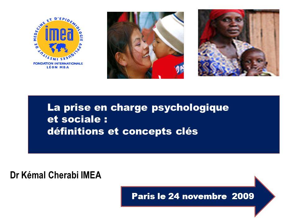 La prise en charge psychologique et sociale : définitions et concepts clés Paris le 24 novembre 2009 Dr Kémal Cherabi IMEA