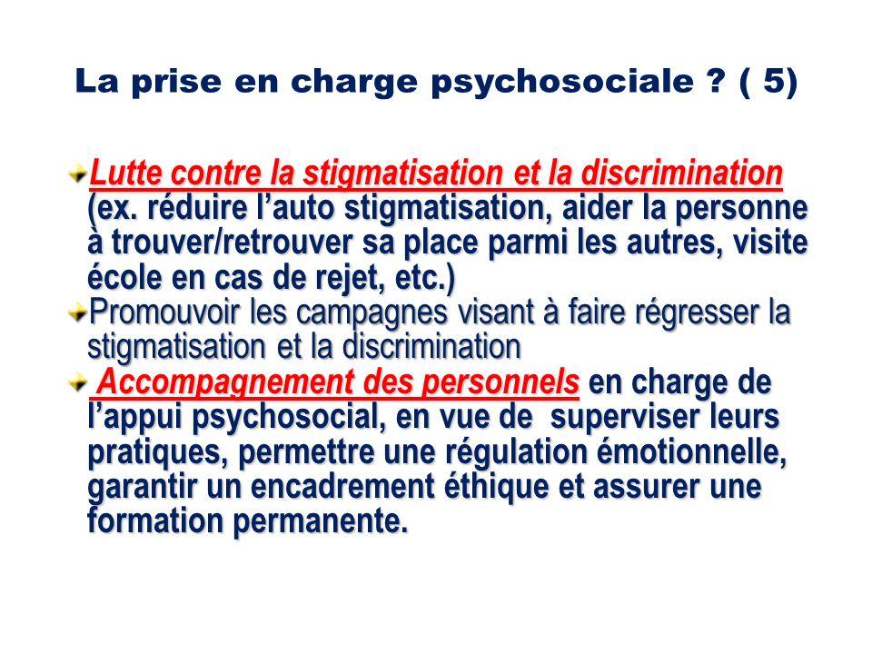 La prise en charge psychosociale . ( 5) Lutte contre la stigmatisation et la discrimination (ex.