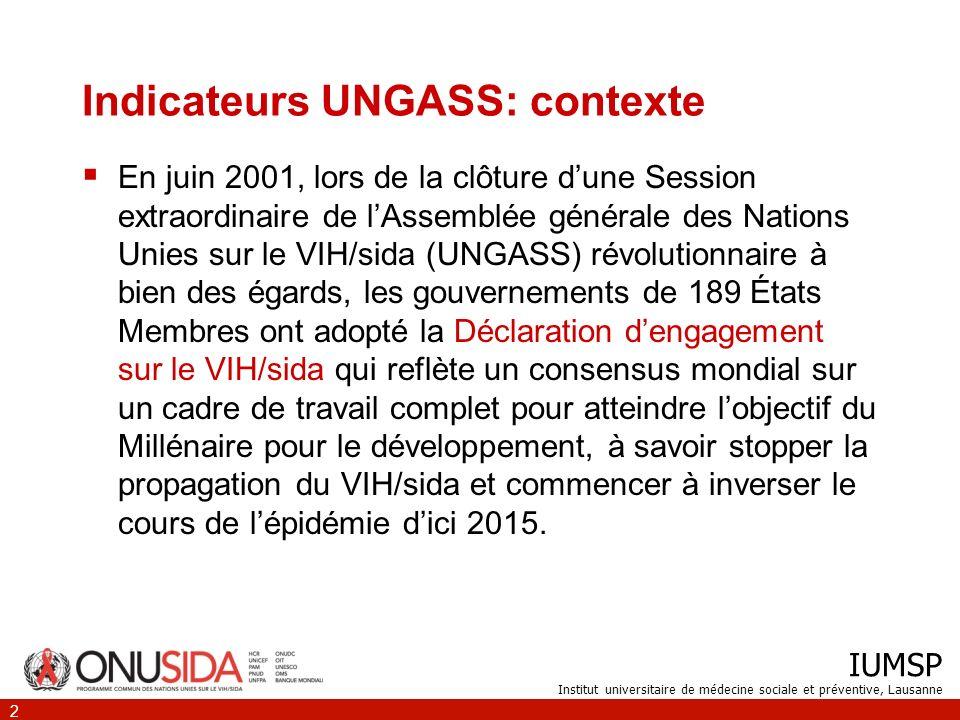 IUMSP Institut universitaire de médecine sociale et préventive, Lausanne 2 Indicateurs UNGASS: contexte En juin 2001, lors de la clôture dune Session extraordinaire de lAssemblée générale des Nations Unies sur le VIH/sida (UNGASS) révolutionnaire à bien des égards, les gouvernements de 189 États Membres ont adopté la Déclaration dengagement sur le VIH/sida qui reflète un consensus mondial sur un cadre de travail complet pour atteindre lobjectif du Millénaire pour le développement, à savoir stopper la propagation du VIH/sida et commencer à inverser le cours de lépidémie dici 2015.