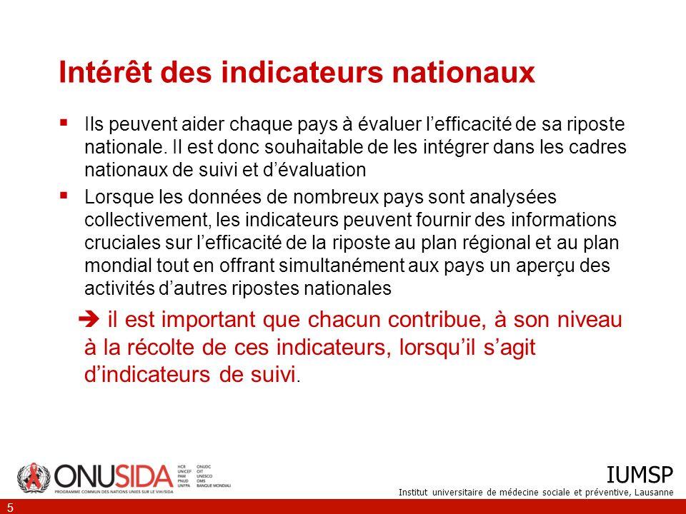 IUMSP Institut universitaire de médecine sociale et préventive, Lausanne 5 Intérêt des indicateurs nationaux Ils peuvent aider chaque pays à évaluer lefficacité de sa riposte nationale.