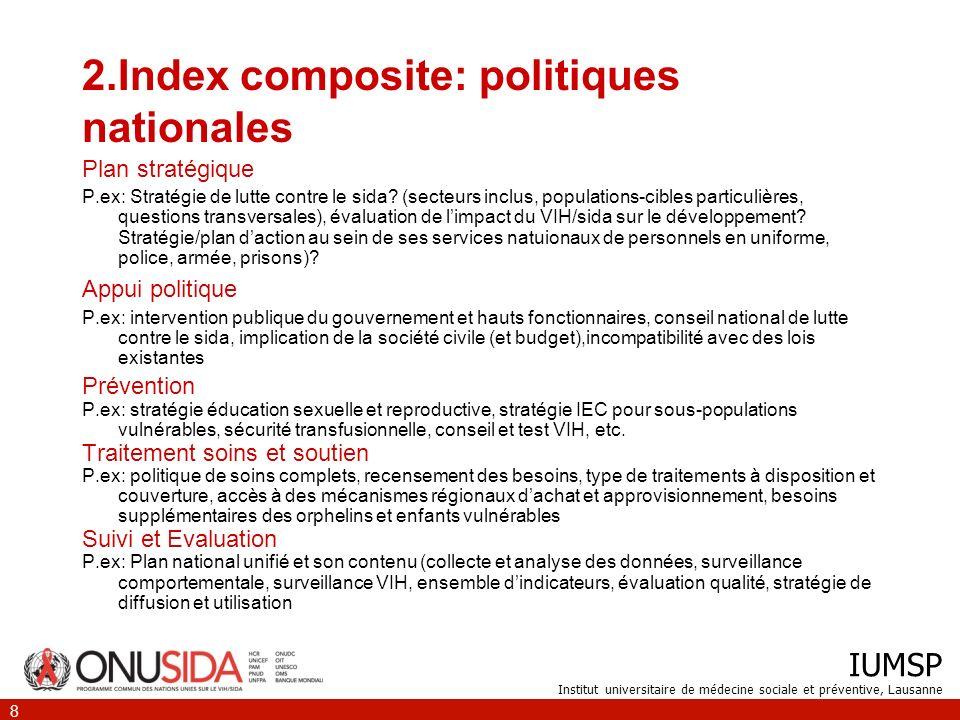 IUMSP Institut universitaire de médecine sociale et préventive, Lausanne 8 2.Index composite: politiques nationales Plan stratégique P.ex: Stratégie de lutte contre le sida.