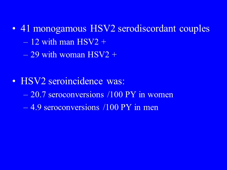41 monogamous HSV2 serodiscordant couples –12 with man HSV2 + –29 with woman HSV2 + HSV2 seroincidence was: –20.7 seroconversions /100 PY in women –4.