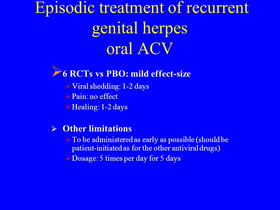 Episodic treatment of recurrent genital herpes oral ACV 6 RCTs vs PBO: mild effect-size Viral shedding: 1-2 days Pain: no effect Healing: 1-2 days Oth