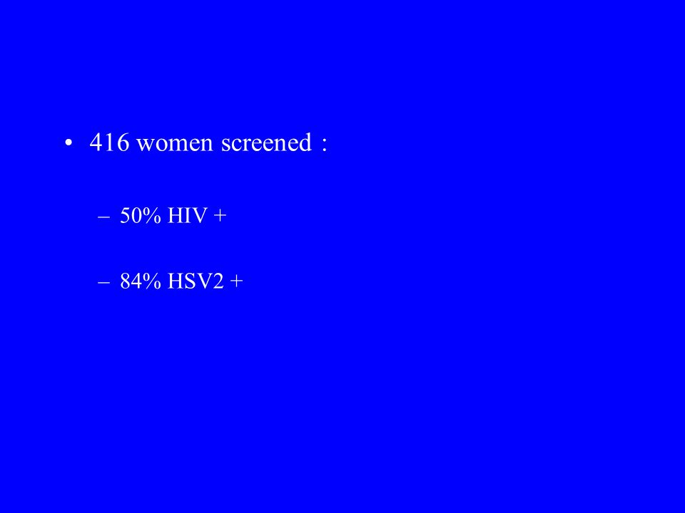 416 women screened : –50% HIV + –84% HSV2 +