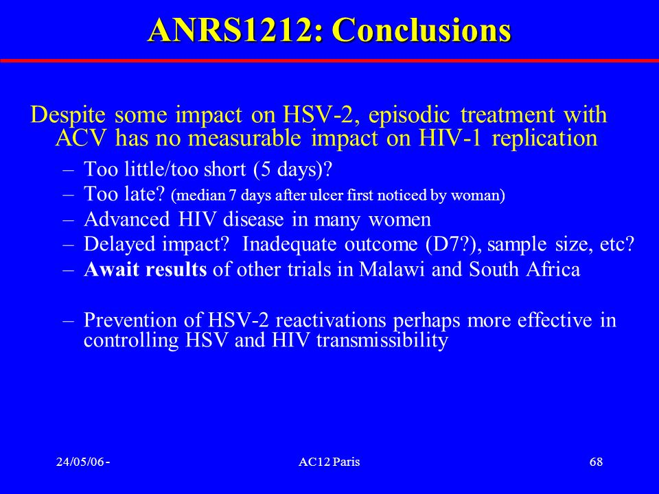 24/05/06 -AC12 Paris68 Despite some impact on HSV-2, episodic treatment with ACV has no measurable impact on HIV-1 replication –Too little/too short (