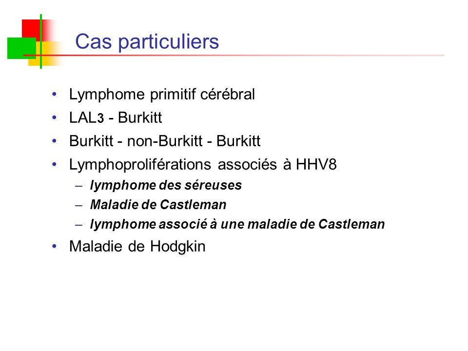 Cas particuliers Lymphome primitif cérébral LAL 3 - Burkitt Burkitt - non-Burkitt - Burkitt Lymphoproliférations associés à HHV8 –lymphome des séreuse