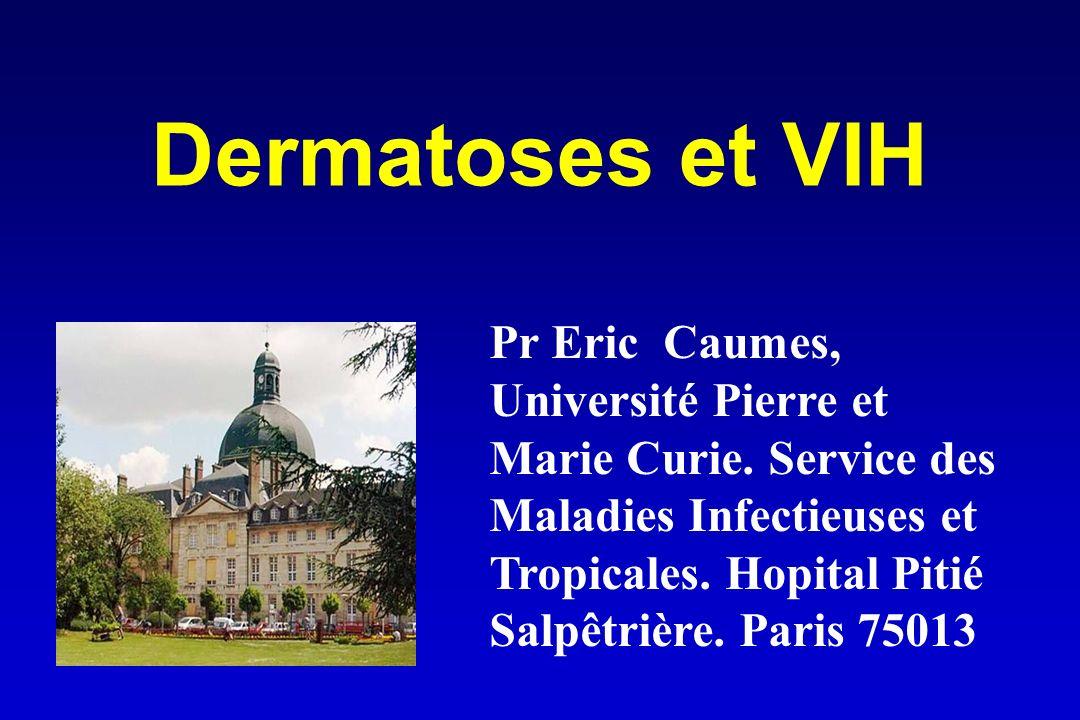 Dermatoses et VIH Pr Eric Caumes, Université Pierre et Marie Curie. Service des Maladies Infectieuses et Tropicales. Hopital Pitié Salpêtrière. Paris