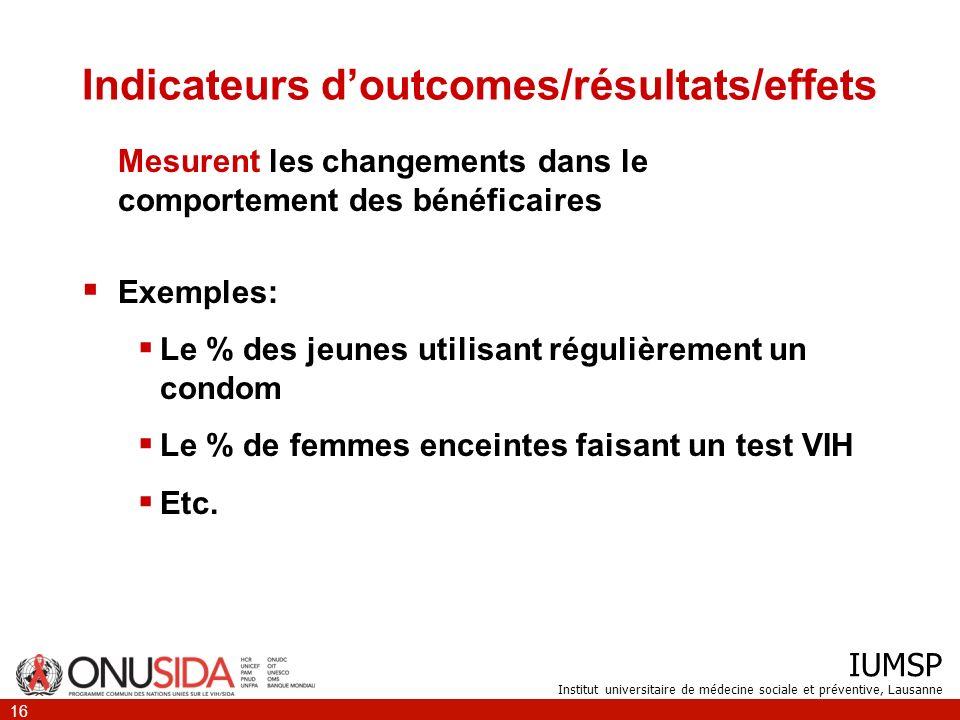 IUMSP Institut universitaire de médecine sociale et préventive, Lausanne 16 Indicateurs doutcomes/résultats/effets Mesurent les changements dans le co