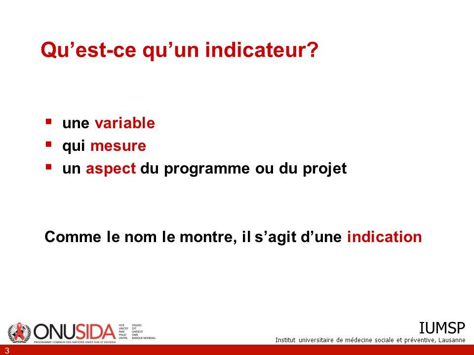 IUMSP Institut universitaire de médecine sociale et préventive, Lausanne 3 Quest-ce quun indicateur? une variable qui mesure un aspect du programme ou