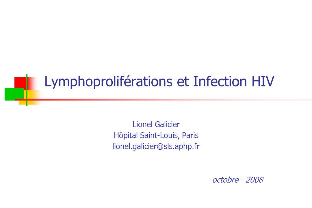 Lymphoproliférations et Infection HIV Lionel Galicier Hôpital Saint-Louis, Paris lionel.galicier@sls.aphp.fr octobre - 2008