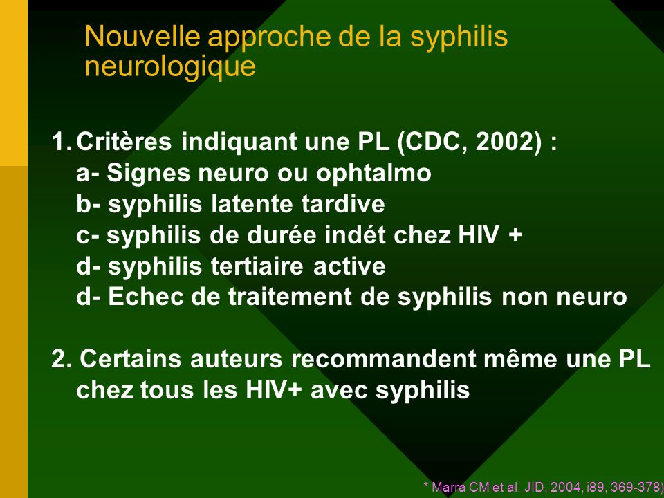 Nouvelle approche de la syphilis neurologique 1.Critères indiquant une PL (CDC, 2002) : a- Signes neuro ou ophtalmo b- syphilis latente tardive c- syphilis de durée indét chez HIV + d- syphilis tertiaire active d- Echec de traitement de syphilis non neuro 2.