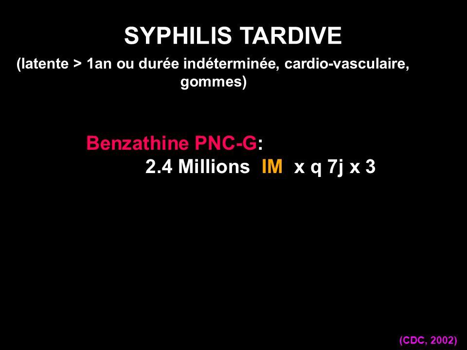 Benzathine PNC-G: 2.4 Millions IM x q 7j x 3 SYPHILIS TARDIVE (CDC, 2002) (latente > 1an ou durée indéterminée, cardio-vasculaire, gommes)