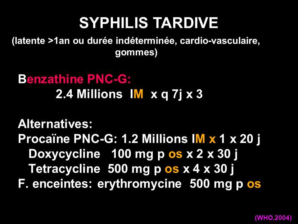 Benzathine PNC-G: 2.4 Millions IM x q 7j x 3 Alternatives: Procaïne PNC-G: 1.2 Millions IM x 1 x 20 j Doxycycline 100 mg p os x 2 x 30 j Tetracycline 500 mg p os x 4 x 30 j F.