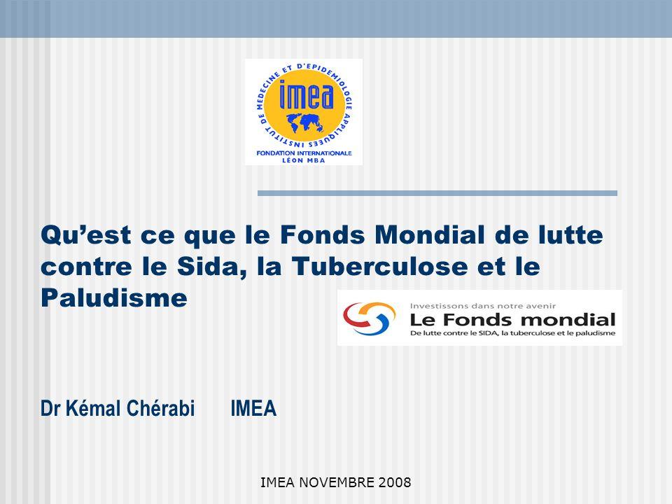 IMEA NOVEMBRE 2008 Quest ce que le Fonds Mondial de lutte contre le Sida, la Tuberculose et le Paludisme Dr Kémal Chérabi IMEA