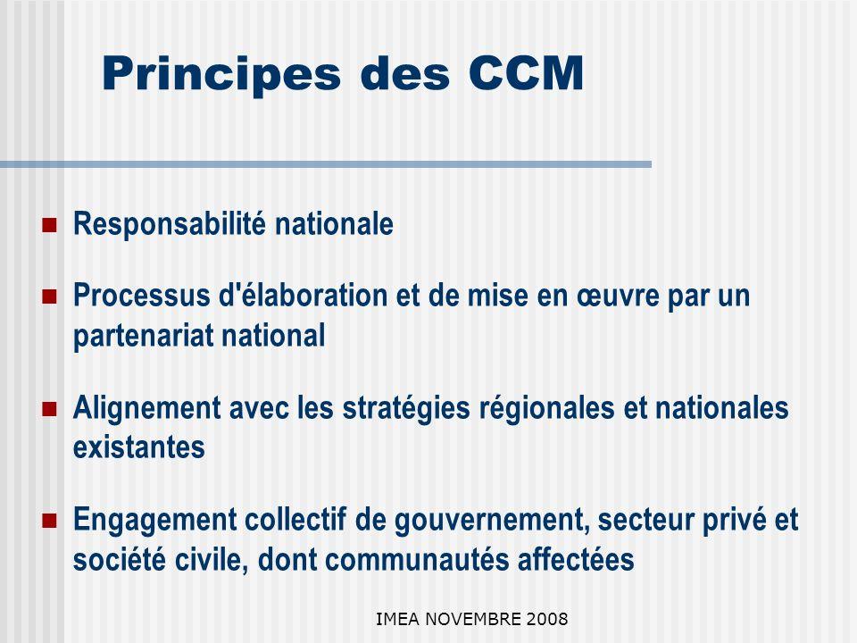 IMEA NOVEMBRE 2008 Principes des CCM Responsabilité nationale Processus d élaboration et de mise en œuvre par un partenariat national Alignement avec les stratégies régionales et nationales existantes Engagement collectif de gouvernement, secteur privé et société civile, dont communautés affectées