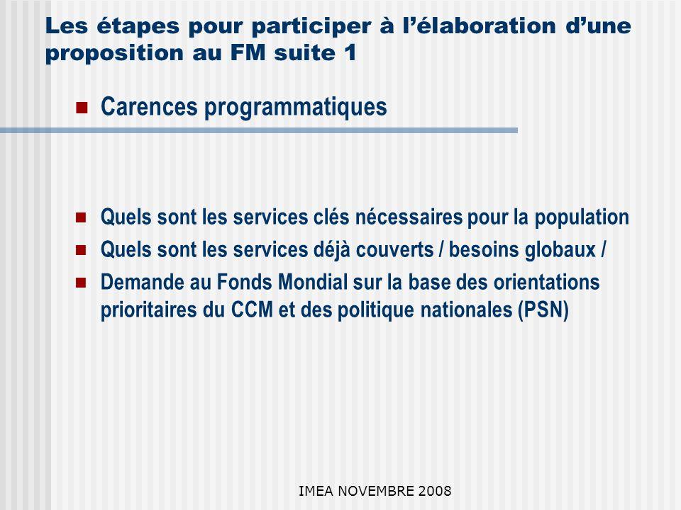 IMEA NOVEMBRE 2008 Les étapes pour participer à lélaboration dune proposition au FM suite 1 Carences programmatiques Quels sont les services clés nécessaires pour la population Quels sont les services déjà couverts / besoins globaux / Demande au Fonds Mondial sur la base des orientations prioritaires du CCM et des politique nationales (PSN)