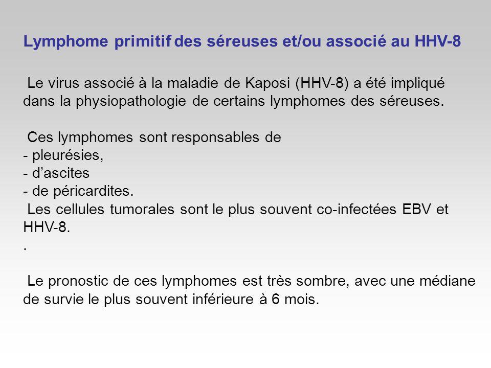 Lymphome primitif des séreuses et/ou associé au HHV-8 Le virus associé à la maladie de Kaposi (HHV-8) a été impliqué dans la physiopathologie de certa