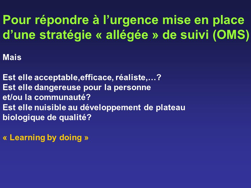 Pour répondre à lurgence mise en place dune stratégie « allégée » de suivi (OMS) Mais Est elle acceptable,efficace, réaliste,…? Est elle dangereuse po
