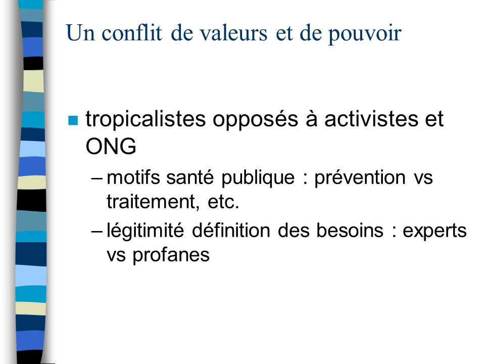 Un conflit de valeurs et de pouvoir n tropicalistes opposés à activistes et ONG –motifs santé publique : prévention vs traitement, etc.