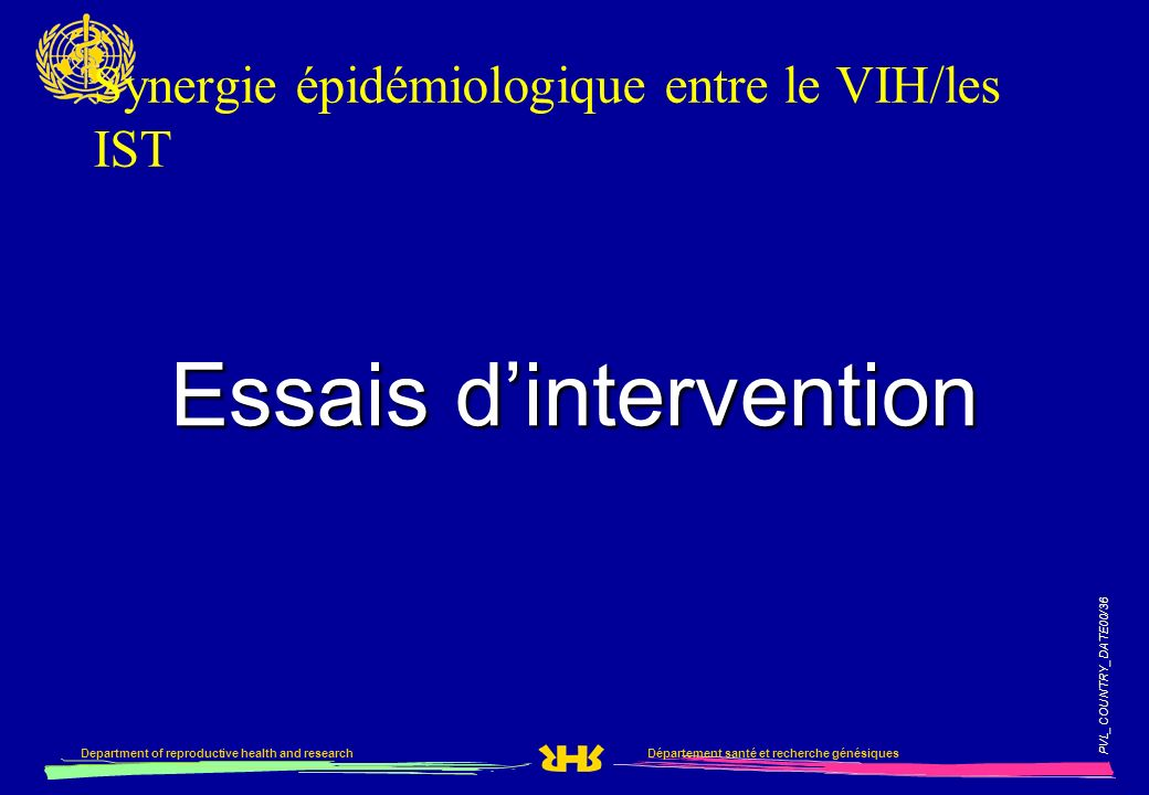 PVL_COUNTRY_DATE00/36 Département santé et recherche génésiquesDepartment of reproductive health and research Synergie épidémiologique entre le VIH/les IST Essais dintervention