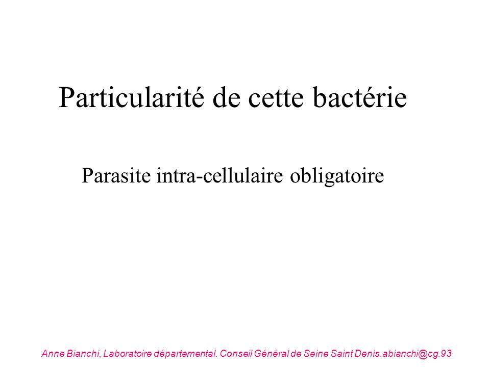 Particularité de cette bactérie Parasite intra-cellulaire obligatoire Anne Bianchi, Laboratoire départemental. Conseil Général de Seine Saint Denis.ab