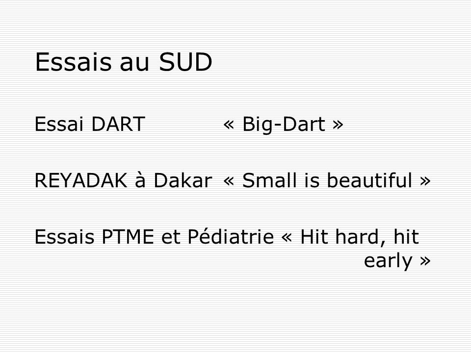 Essais au SUD Essai DART « Big-Dart » REYADAK à Dakar« Small is beautiful » Essais PTME et Pédiatrie « Hit hard, hit early »