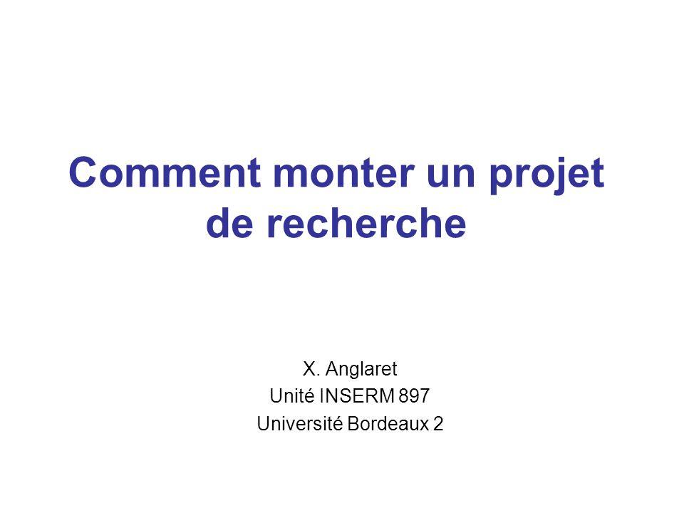 Comment monter un projet de recherche X. Anglaret Unité INSERM 897 Université Bordeaux 2